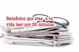 Los Beneficios que trae a tu vida leer por 30 minutos