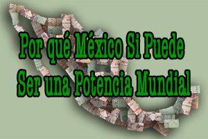 1 Por qué México si puede ser una potencia Mundial