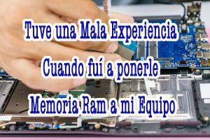 Tuve una mala Experiencia cuando fui a ponerle Memoria Ram a mi Equipo