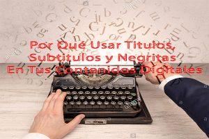 por que usar titulos, subtitulos y negritas en tus contenidos digitales