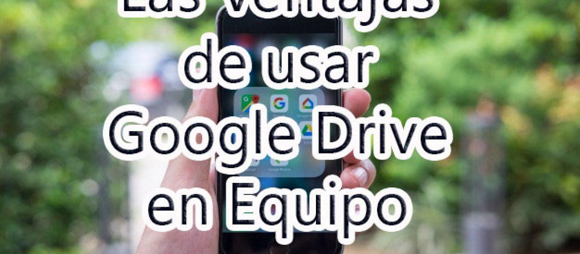 Las ventajas de usar google drive cuando trabajas en equipo